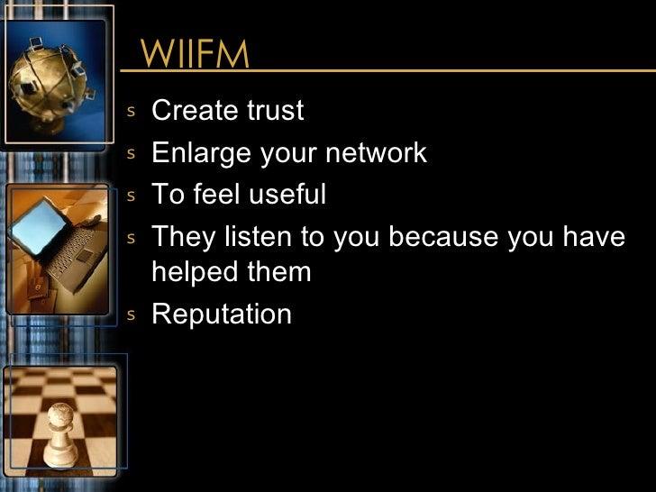 WIIFM <ul><li>Create trust </li></ul><ul><li>Enlarge your network </li></ul><ul><li>To feel useful </li></ul><ul><li>They ...