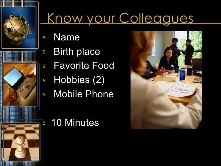 Know your Colleagues <ul><li>Name </li></ul><ul><li>Birth place </li></ul><ul><li>Favorite Food </li></ul><ul><li>Hobbies ...