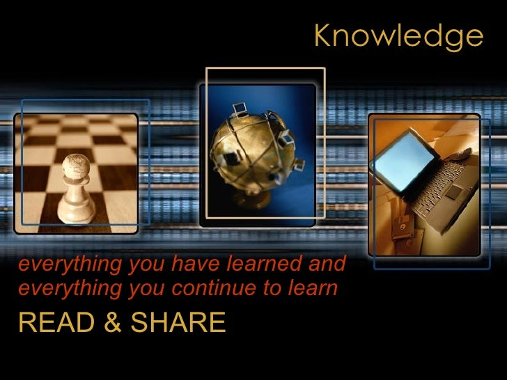 Knowledge everything you have learned and everything you continue to learn   READ & SHARE