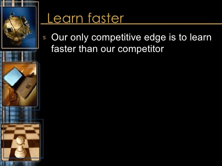 Learn faster <ul><li>Our only competitive edge is to learn faster than our competitor </li></ul>