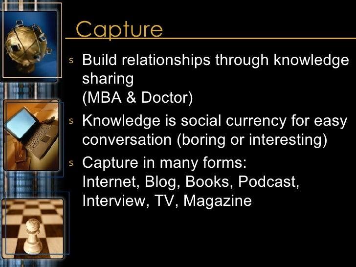 Capture <ul><li>Build relationships through knowledge sharing (MBA & Doctor) </li></ul><ul><li>Knowledge is social currenc...