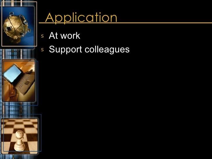 Application <ul><li>At work </li></ul><ul><li>Support colleagues </li></ul>