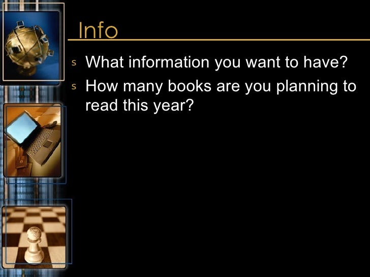 Info  <ul><li>What information you want to have? </li></ul><ul><li>How many books are you planning to read this year? </li...