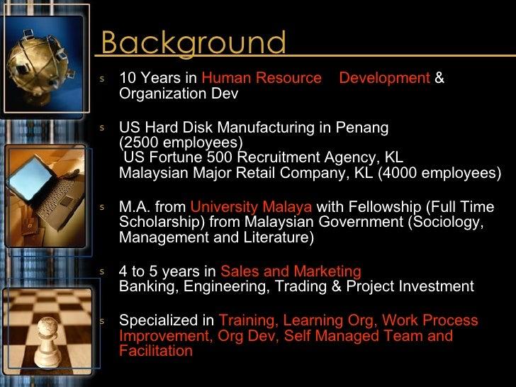 Background <ul><li>10 Years in  Human Resource  Development  & Organization Dev </li></ul><ul><li>US Hard Disk Manufacturi...