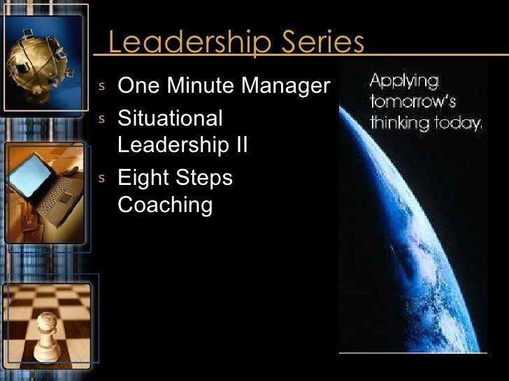Leadership Series <ul><li>One Minute Manager </li></ul><ul><li>Situational Leadership II </li></ul><ul><li>Eight Steps Coa...