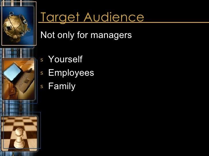 Target Audience <ul><li>Not only for managers </li></ul><ul><li>Yourself </li></ul><ul><li>Employees </li></ul><ul><li>Fam...