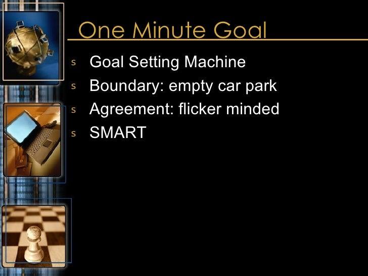 One Minute Goal <ul><li>Goal Setting Machine </li></ul><ul><li>Boundary: empty car park </li></ul><ul><li>Agreement: flick...