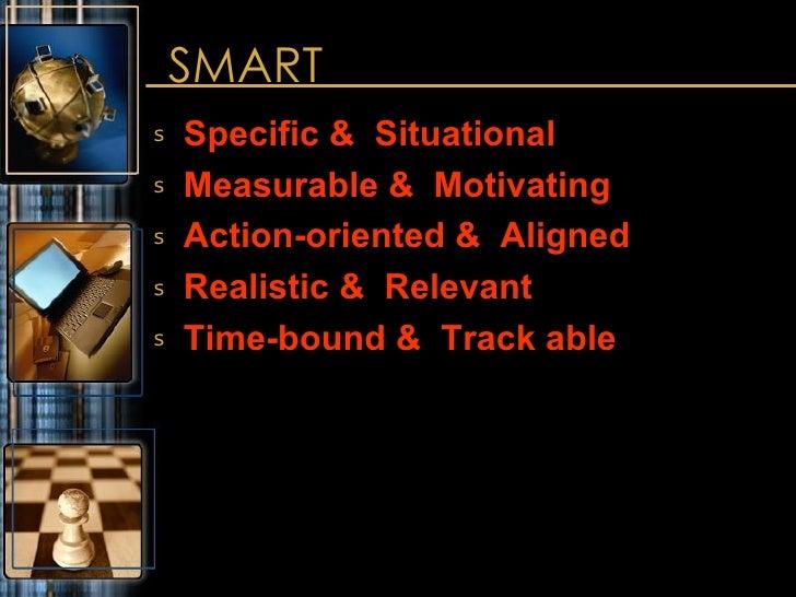 SMART <ul><li>Specific &  Situational </li></ul><ul><li>Measurable &  Motivating </li></ul><ul><li>Action-oriented &  Alig...