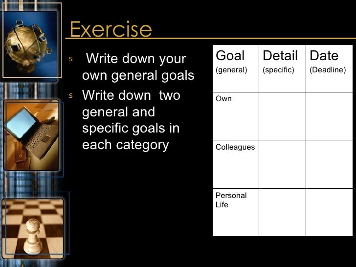 Exercise <ul><li>Write down your own general goals </li></ul><ul><li>Write down  two general and specific goals in each ca...