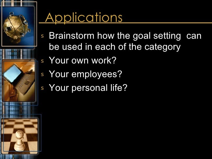 Applications <ul><li>Brainstorm how the goal setting  can be used in each of the category </li></ul><ul><li>Your own work?...
