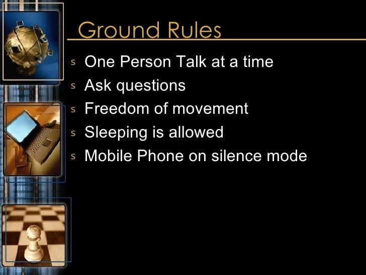 Ground Rules <ul><li>One Person Talk at a time </li></ul><ul><li>Ask questions </li></ul><ul><li>Freedom of movement </li>...