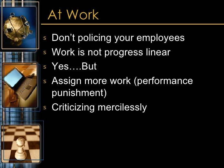 At Work <ul><li>Don't policing your employees </li></ul><ul><li>Work is not progress linear </li></ul><ul><li>Yes….But </l...