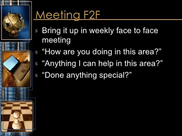 """Meeting F2F <ul><li>Bring it up in weekly face to face meeting </li></ul><ul><li>""""How are you doing in this area?"""" </li></..."""