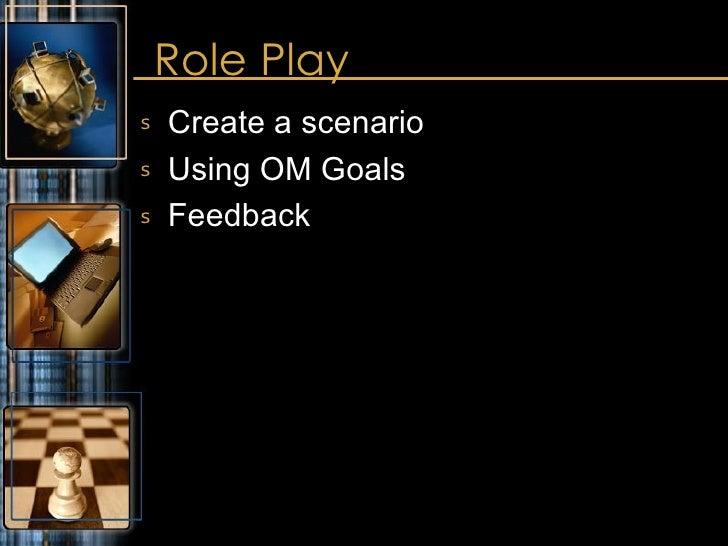 Role Play <ul><li>Create a scenario </li></ul><ul><li>Using OM Goals </li></ul><ul><li>Feedback </li></ul>