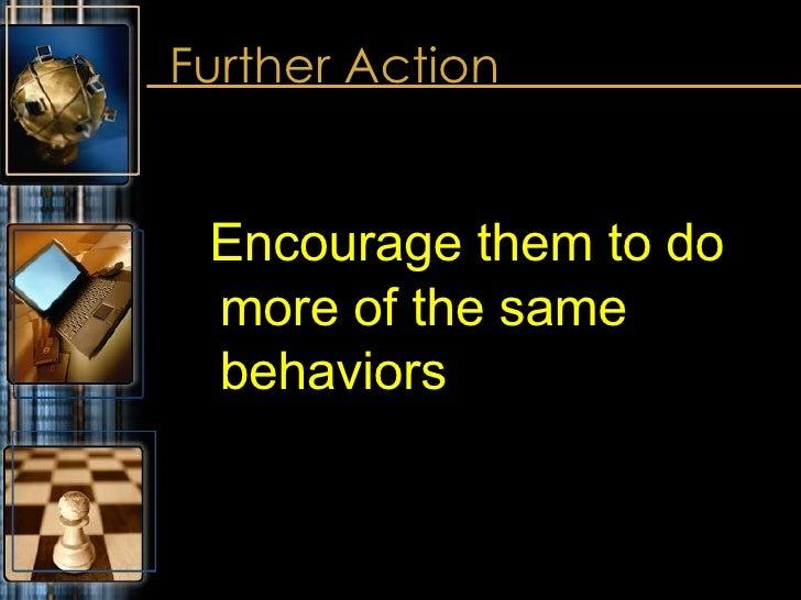 Further Action <ul><ul><li>Encourage them to do more of the same behaviors </li></ul></ul>