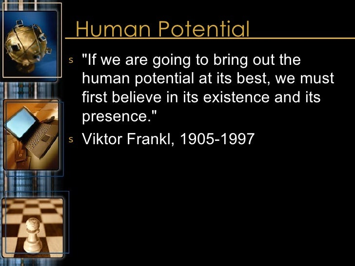 Human Potential <ul><li>&quot;If we are going to bring out the human potential at its best, we must first believe in its e...