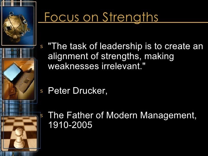 Focus on Strengths <ul><li>&quot;The task of leadership is to create an alignment of strengths, making weaknesses irreleva...