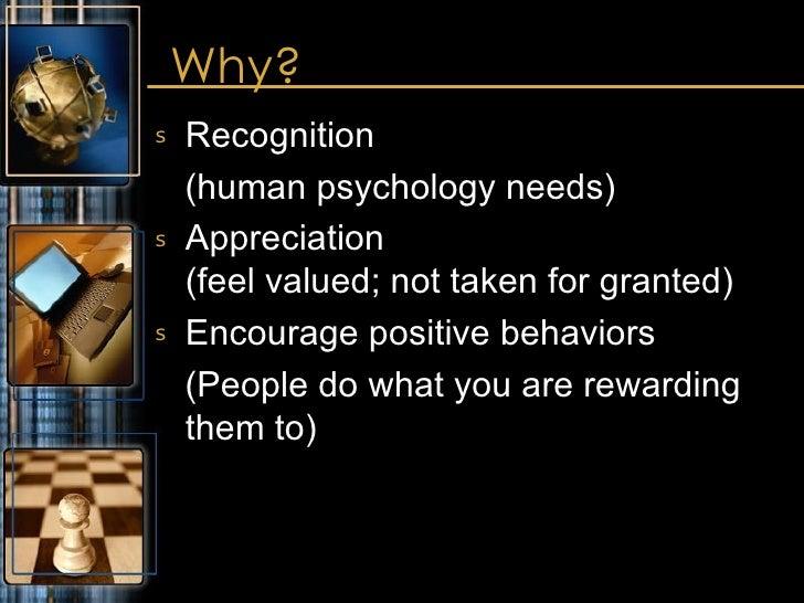 Why? <ul><li>Recognition </li></ul><ul><li>(human psychology needs) </li></ul><ul><li>Appreciation (feel valued; not taken...