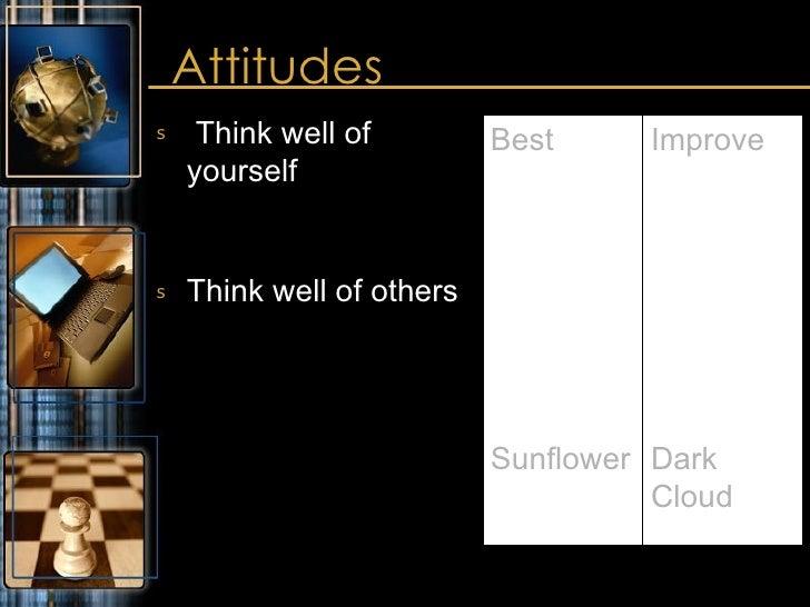 Attitudes <ul><li>Think well of yourself </li></ul><ul><li>Think well of others </li></ul>Improve Dark Cloud Best Sunflower