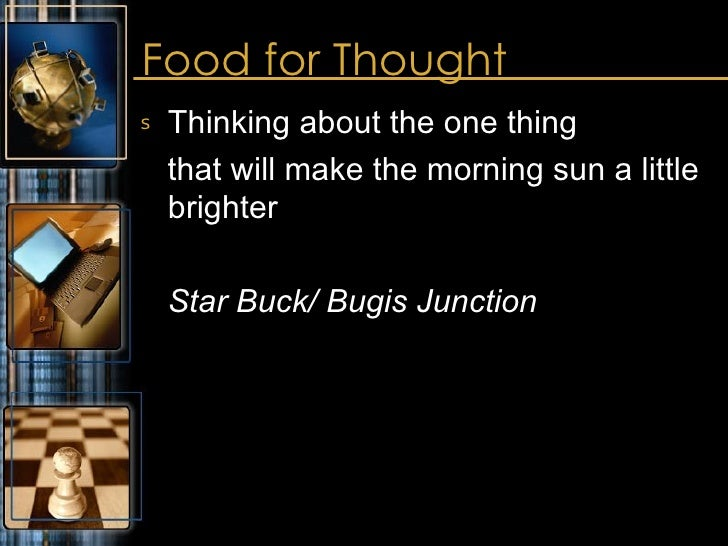 Food for Thought <ul><li>Thinking about the one thing </li></ul><ul><li>that will make the morning sun a little brighter  ...