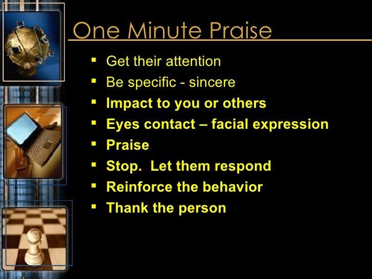 One Minute Praise <ul><ul><li>Get their attention </li></ul></ul><ul><ul><li>Be specific - sincere </li></ul></ul><ul><ul>...