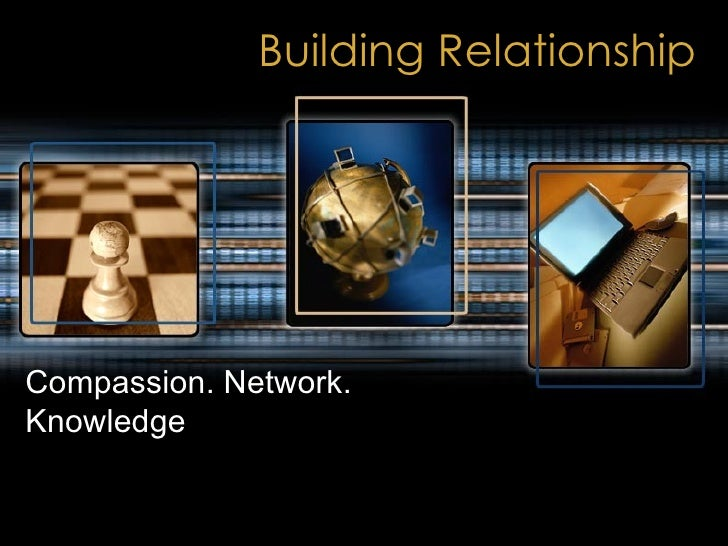Building Relationship Compassion. Network. Knowledge