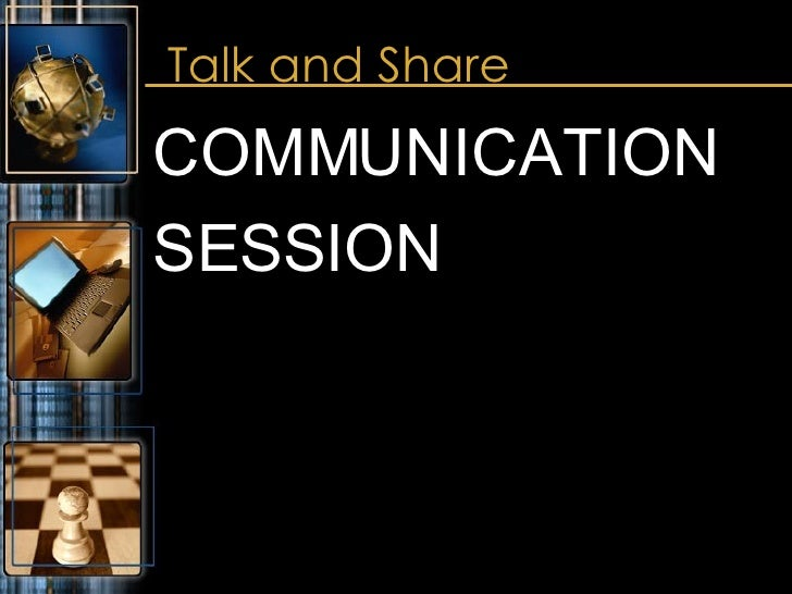 Talk and Share <ul><li>COMMUNICATION  </li></ul><ul><li>SESSION </li></ul>