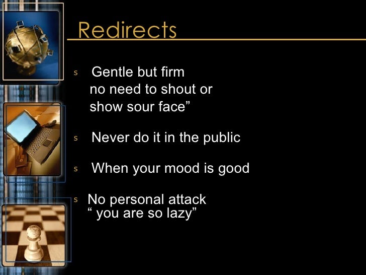 "Redirects <ul><li>Gentle but firm  </li></ul><ul><li>no need to shout or </li></ul><ul><li>show sour face"" </li></ul><ul><..."