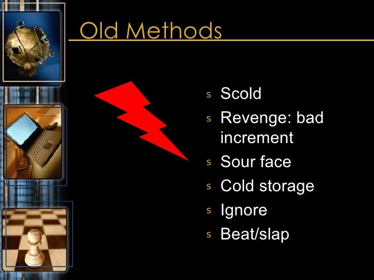 Old Methods  <ul><li>Scold  </li></ul><ul><li>Revenge: bad increment </li></ul><ul><li>Sour face </li></ul><ul><li>Cold st...