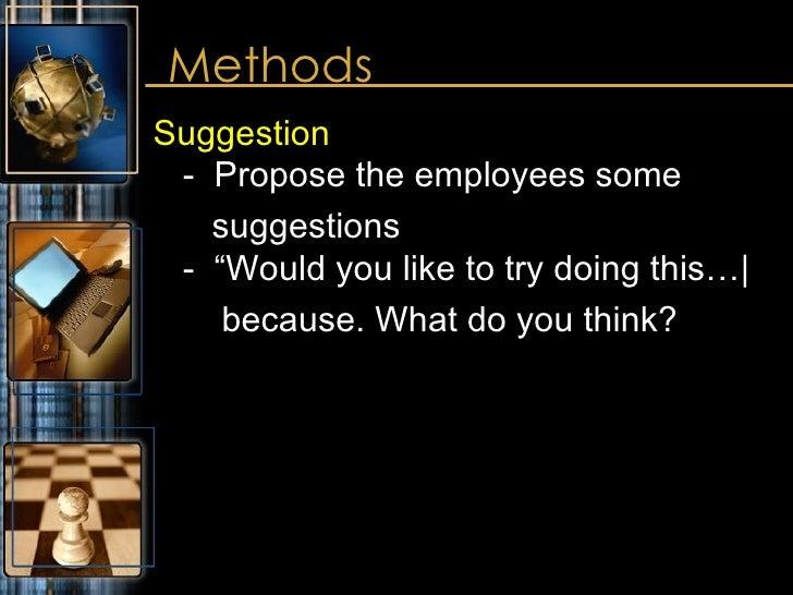 "Methods <ul><li>Suggestion -  Propose the employees some </li></ul><ul><li>suggestions -  ""Would you like to try doing thi..."