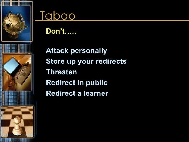 Taboo <ul><ul><li>Don't….. </li></ul></ul><ul><ul><li>Attack personally </li></ul></ul><ul><ul><li>Store up your redirects...