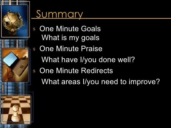 Summary <ul><li>One Minute Goals  What is my goals </li></ul><ul><li>One Minute Praise </li></ul><ul><li>What have I/you d...