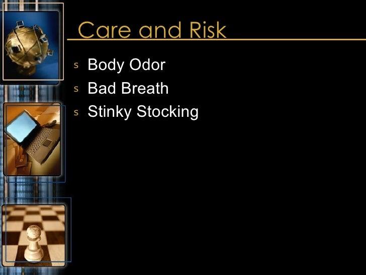 Care and Risk <ul><li>Body Odor </li></ul><ul><li>Bad Breath </li></ul><ul><li>Stinky Stocking </li></ul>