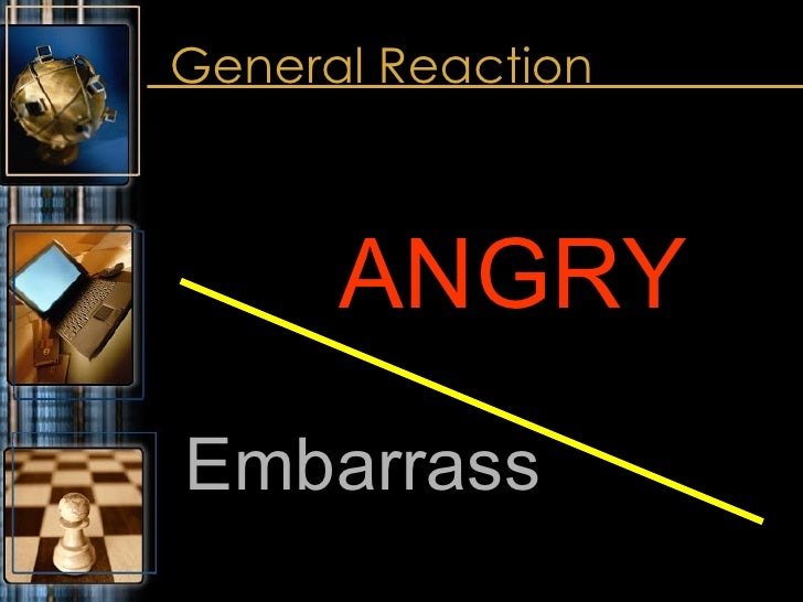 General Reaction <ul><li>ANGRY </li></ul><ul><li>Embarrass </li></ul>