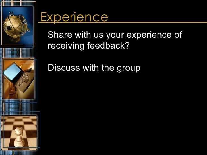 Experience <ul><li>Share with us your experience of receiving feedback?  Discuss with the group </li></ul>