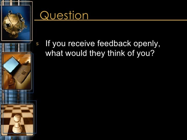 Question <ul><li>If you receive feedback openly,  what would they think of you? </li></ul>