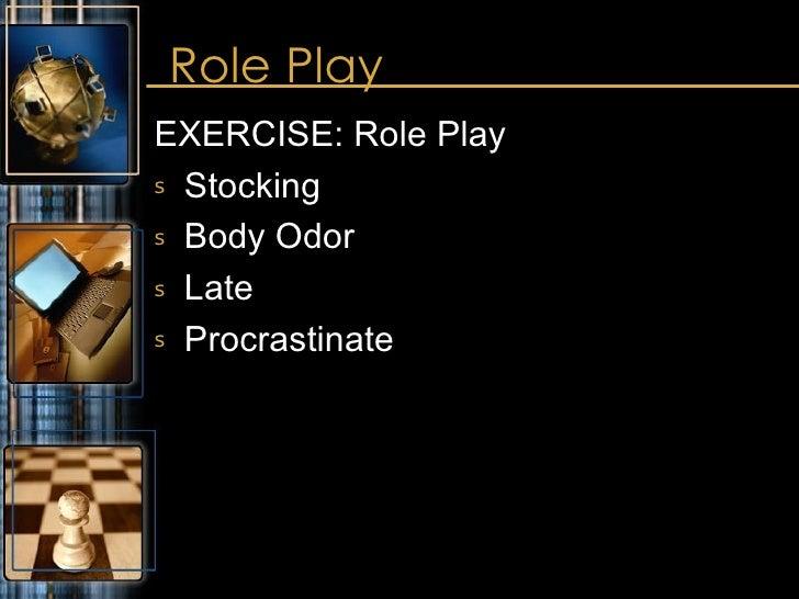 Role Play <ul><li>EXERCISE: Role Play </li></ul><ul><li>Stocking </li></ul><ul><li>Body Odor </li></ul><ul><li>Late </li><...
