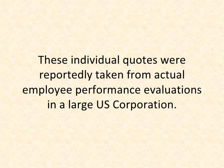 These individual quotes were reportedly taken from actual employee performance evaluations in a large US Corporation.