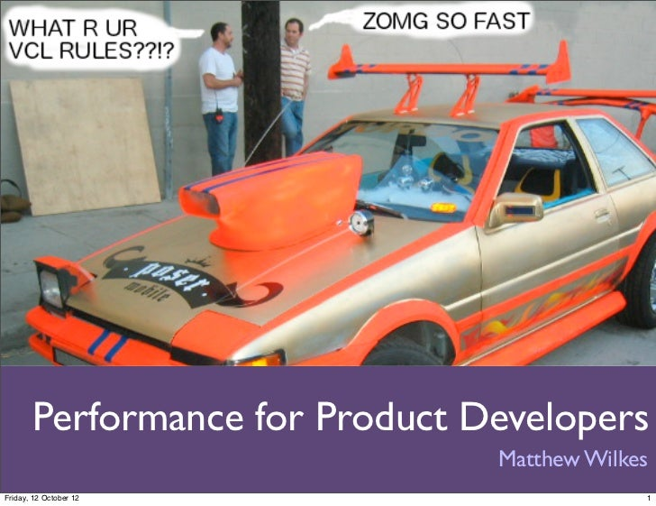 Performance for Product Developers                                Matthew WilkesFriday, 12 October 12                     ...
