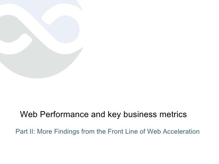 Web Performance and key business metrics <ul><li>Part II: More Findings from the Front Line of Web Acceleration </li></ul>