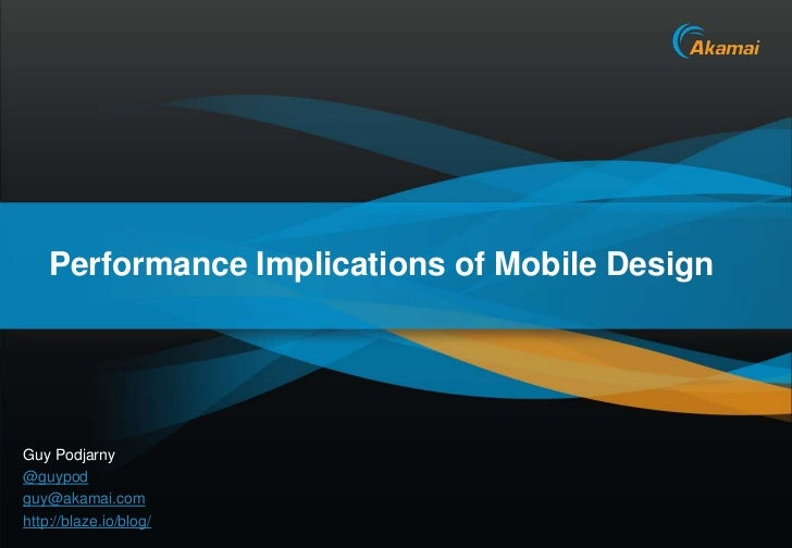 Performance Implications of Mobile DesignGuy Podjarny@guypodguy@akamai.comhttp://blaze.io/blog/                           ...