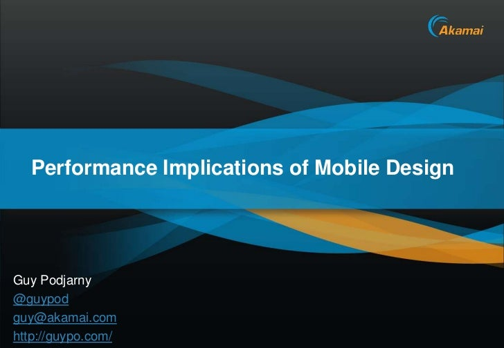 Performance Implications of Mobile DesignGuy Podjarny@guypodguy@akamai.comhttp://guypo.com/                       Akamai C...
