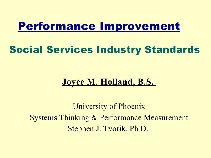 Performance Improvement Joyce M. Holland, B.S.  University of Phoenix Systems Thinking & Performance Measurement Stephen J...