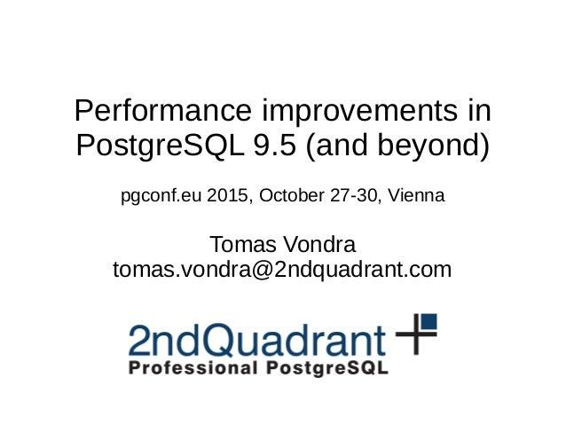 Performance improvements in PostgreSQL 9.5 (and beyond) pgconf.eu 2015, October 27-30, Vienna Tomas Vondra tomas.vondra@2n...