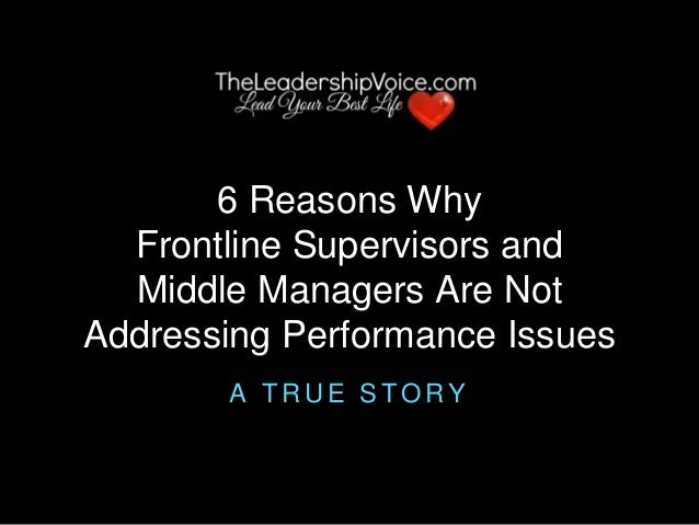 6 Reasons Why Frontline Supervisors and Middle Managers Are Not Addressing Performance Issues A T R U E S T O R Y
