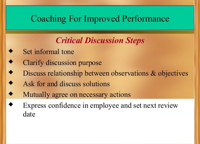 Coaching For Improved Performance Critical Discussion Steps        Set informal tone Clarify discussion purpose Disc...