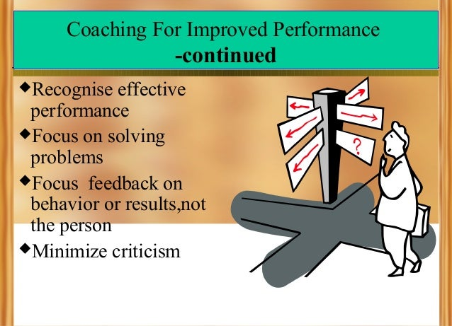 Coaching For Improved Performance  -continued Recognise  effective performance Focus on solving problems Focus feedback...