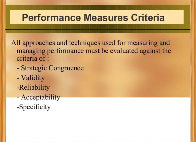 Performance Measures Criteria All approaches and techniques used for measuring and managing performance must be evaluated ...
