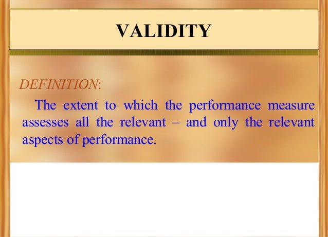 VALIDITY DEFINITION: The extent to which the performance measure assesses all the relevant – and only the relevant aspects...