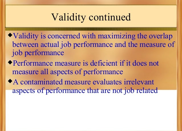 Validity continued Validity  is concerned with maximizing the overlap between actual job performance and the measure of j...
